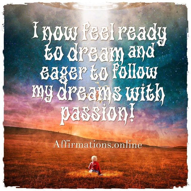 Positive affirmation from Affirmations.online - I now feel ready to dream and eager to follow my dreams with passion!