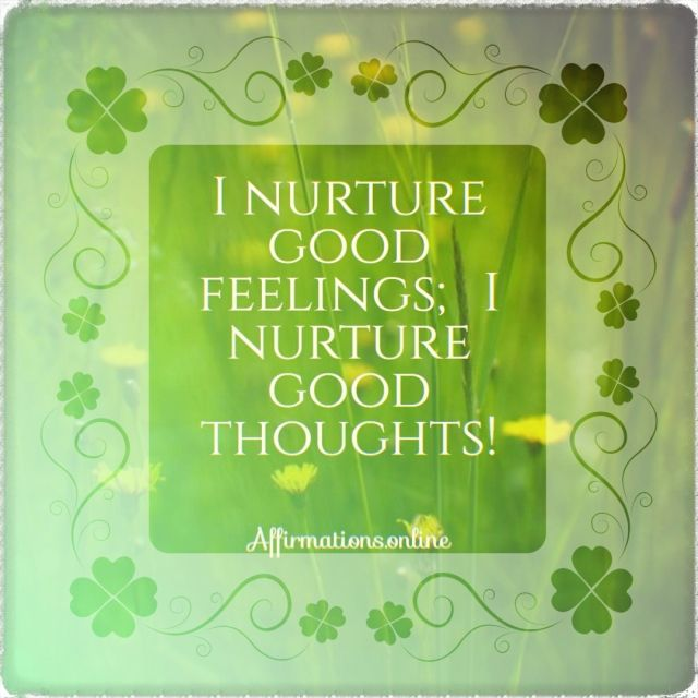 Positive affirmation from Affirmations.online - I nurture good feelings; I nurture good thoughts!