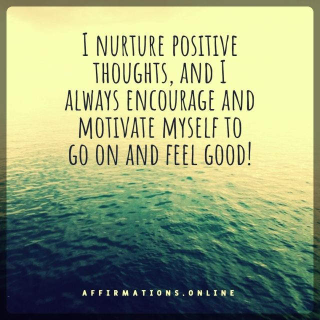 Positive affirmation from Affirmations.online - I nurture positive thoughts, and I always encourage and motivate myself to go on and feel good!