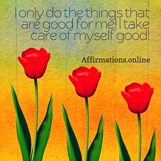 Positive affirmation from Affirmations.online - I only do the things that are good for me! I take care of myself good!