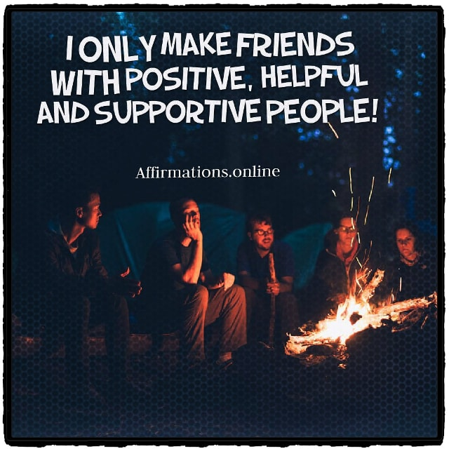 Positive affirmation from Affirmations.online - I only make friends with positive, helpful and supportive people!