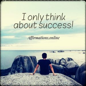 Positive affirmation from Affirmations.online - I only think about success!