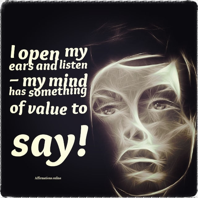 Positive affirmation from Affirmations.online - I open my ears and listen – my mind has something of value to say!