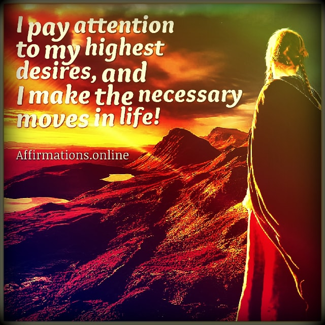 Positive affirmation from Affirmations.online - I pay attention to my highest desires, and I make the necessary moves in life!
