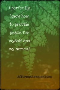 Positive affirmation from Affirmations.online - I perfectly know how to provide peace for myself and my nerves!