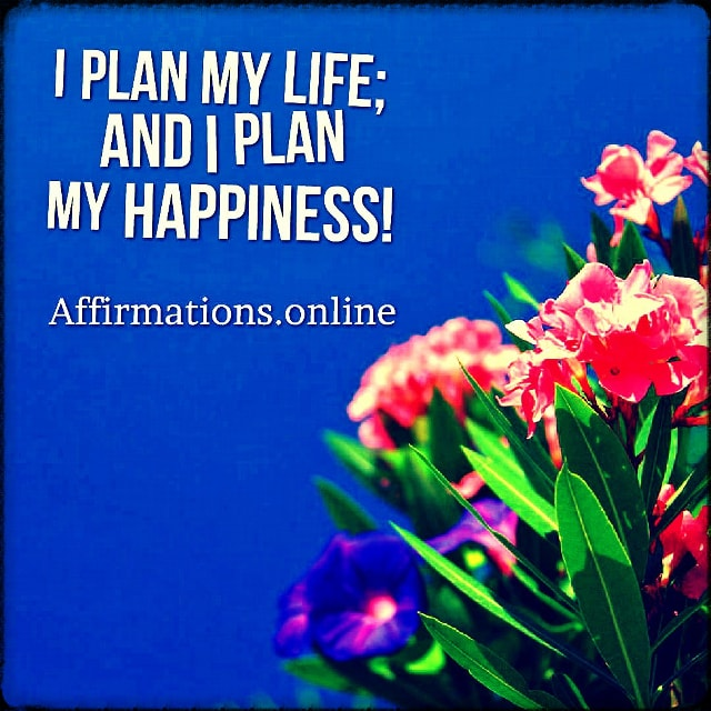 Positive affirmation from Affirmations.online - I plan my life; and I plan my happiness!