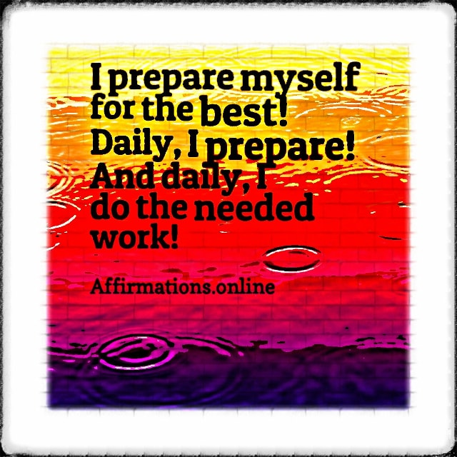 Positive affirmation from Affirmations.online - I prepare myself for the best! Daily, I prepare! And daily, I do the needed work!