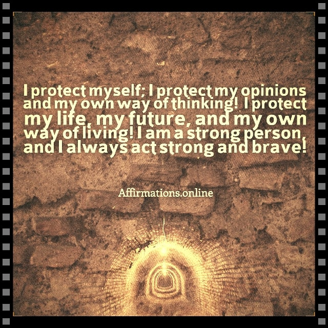 Positive affirmation from Affirmations.online - I protect myself; I protect my opinions and my own way of thinking! I protect my life, my future, and my own way of living! I am a strong person, and I always act strong and brave!
