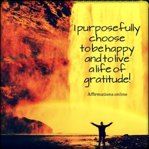 Positive affirmation from Affirmations.online - I purposefully choose to be happy and to live a life of gratitude!