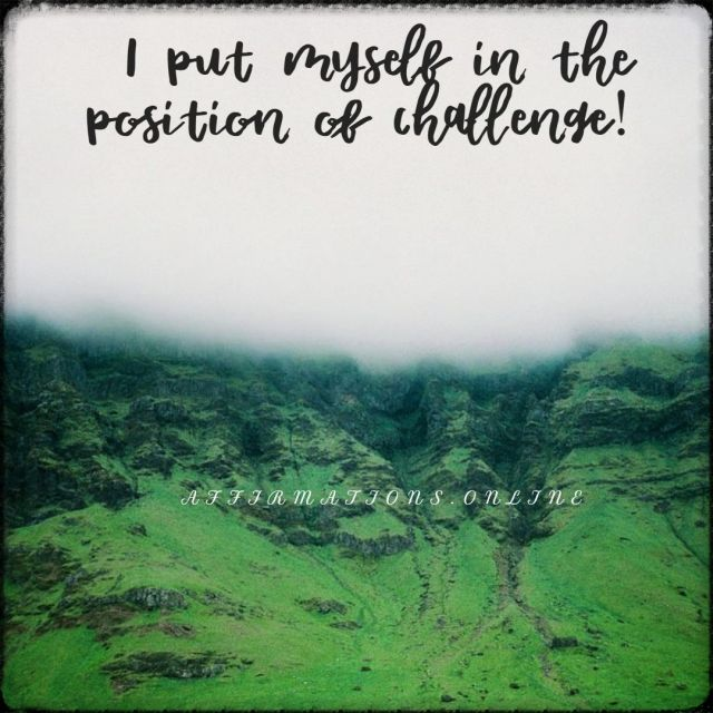 Positive affirmation from Affirmations.online - I put myself in the position of challenge!
