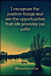 Positive affirmation from Affirmations.online - I recognize the positive things and see the opportunities that life provides me with!