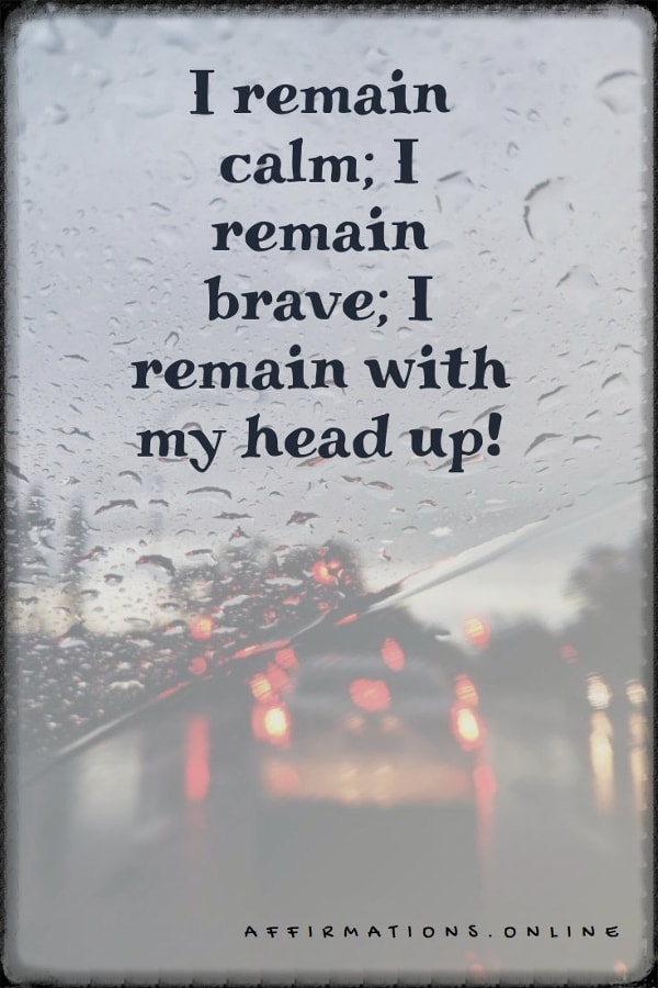 Positive affirmation from Affirmations.online - I remain calm; I remain brave; I remain with my head up!