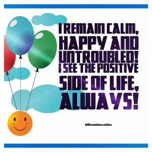 Positive affirmation from Affirmations.online - I remain calm, happy and untroubled! I see the positive side of life, always!