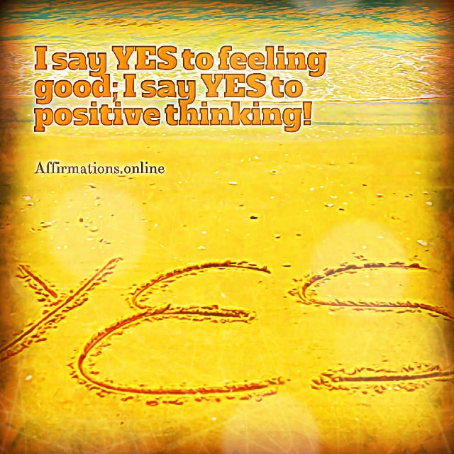 Positive affirmation from Affirmations.online - I say YES to feeling good; I say YES to positive thinking!