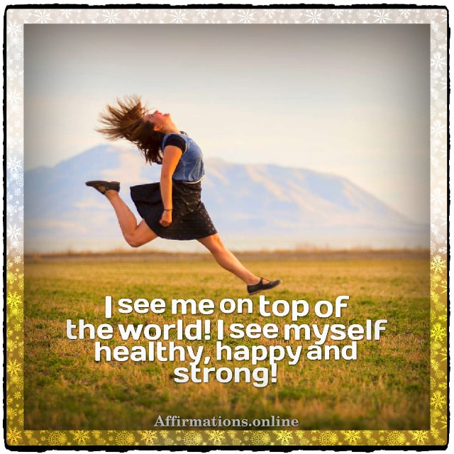 Positive affirmation from Affirmations.online - I see me on top of the world! I see myself healthy, happy and strong!