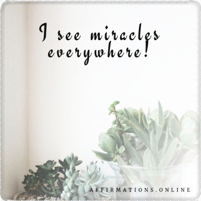 Positive affirmation from Affirmations.online - I see miracles everywhere!