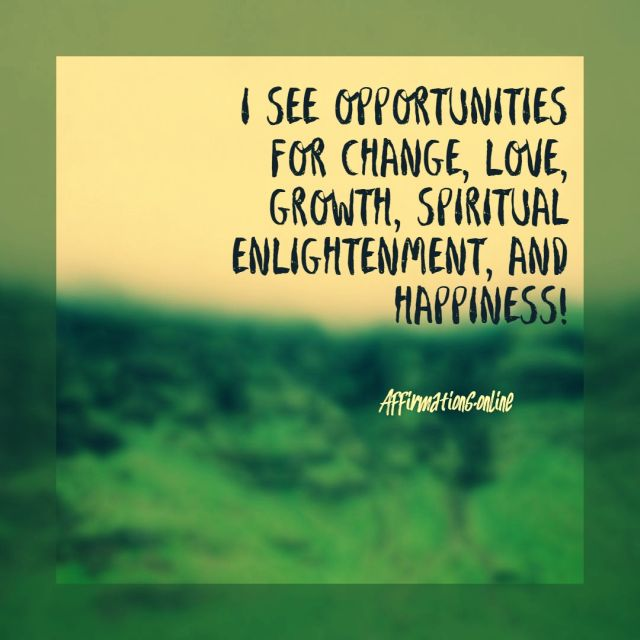 Positive affirmation from Affirmations.online - I see opportunities for change, love, growth, spiritual enlightenment, and happiness!