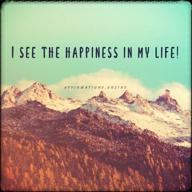 Positive affirmation from Affirmations.online - I see the happiness in my life!