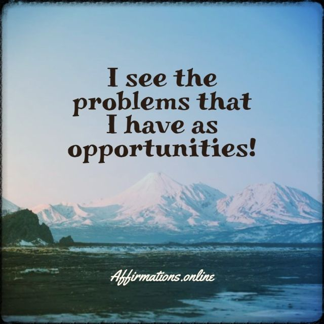 Positive affirmation from Affirmations.online - I see the problems that I have as opportunities!