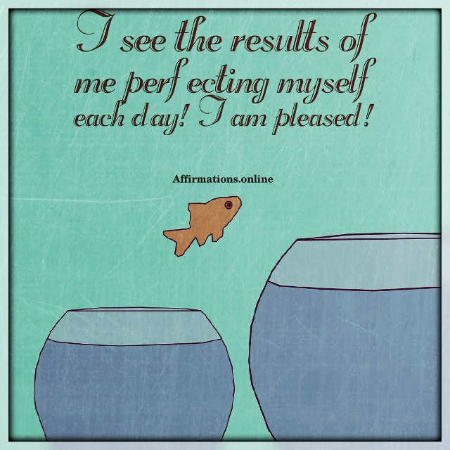 Positive affirmation from Affirmations.online - I see the results of me perfecting myself each day! I am pleased!