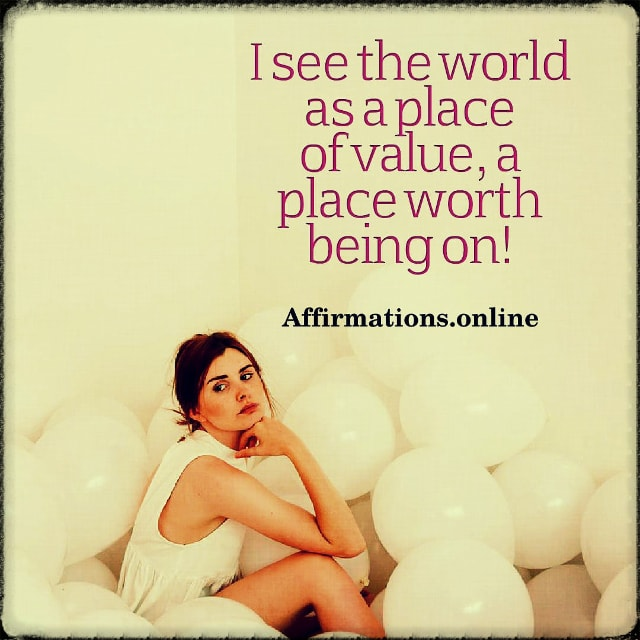 Positive affirmation from Affirmations.online - I see the world as a place of value, a place worth being on!