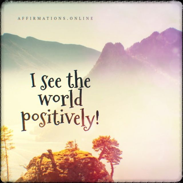 Positive affirmation from Affirmations.online - I see the world positively!