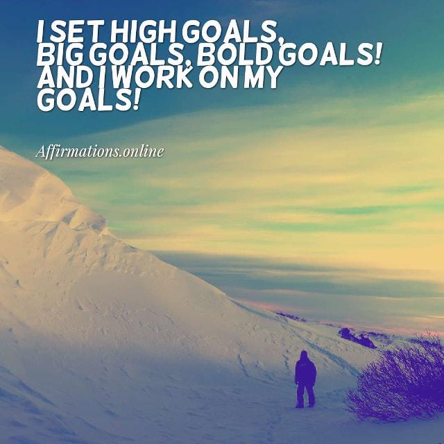Image affirmation from Affirmations.online - I set high goals, big goals, bold goals! And I work on my goals!
