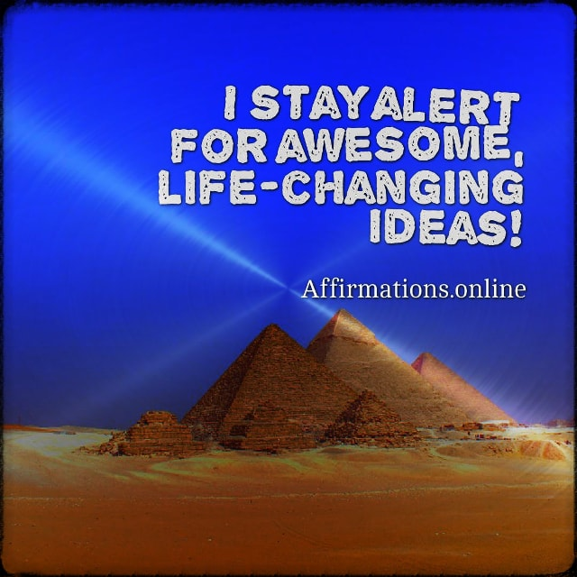 Positive affirmation from Affirmations.online - I stay alert for awesome, life-changing ideas!