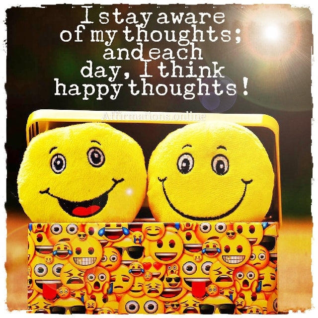 Positive affirmation from Affirmations.online - I stay aware of my thoughts; and each day, I think happy thoughts!