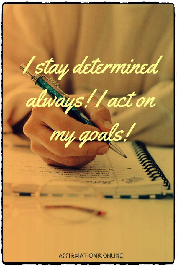 Positive affirmation from Affirmations.online - I stay determined always! I act on my goals!