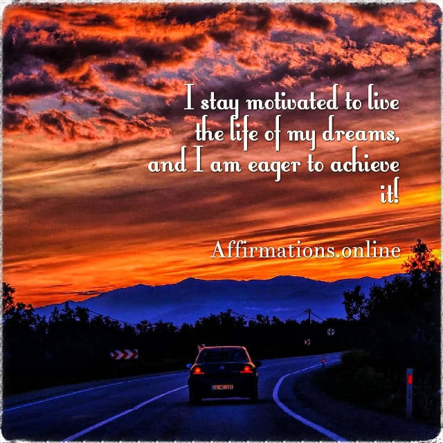 Positive affirmation from Affirmations.online - I stay motivated to live the life of my dreams, and I am eager to achieve it!