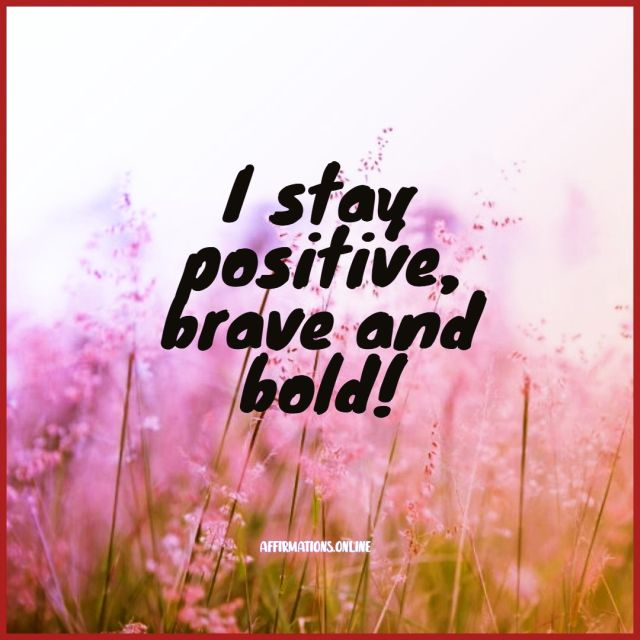Positive affirmation from Affirmations.online - I stay positive, brave and bold!