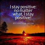 Constantly, I stay in a positive mood, and nothing can bother me!