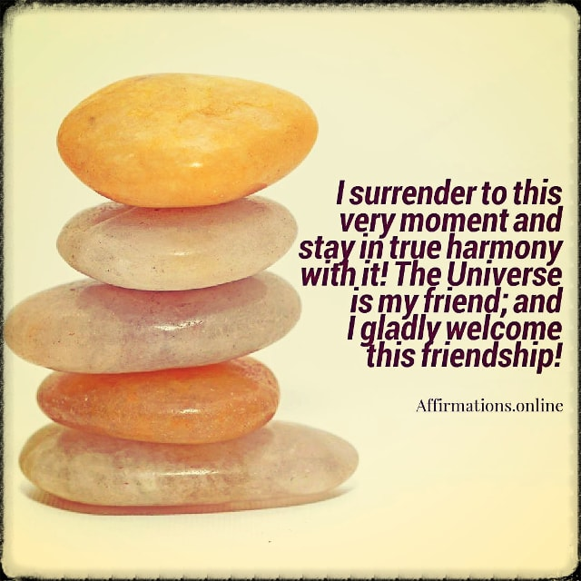 Positive affirmation from Affirmations.online - I surrender to this very moment and stay in true harmony with it! The Universe is my friend; and I gladly welcome this friendship!