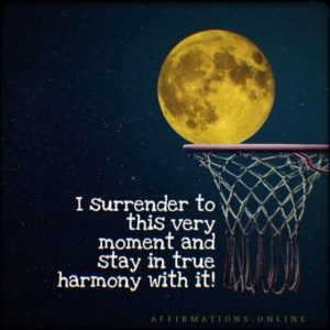 Positive affirmation from Affirmations.online - I surrender to this very moment and stay in true harmony with it!