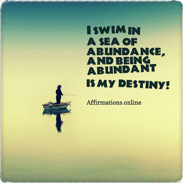Positive affirmation from Affirmations.online - I swim in a sea of abundance, and being abundant is my destiny!