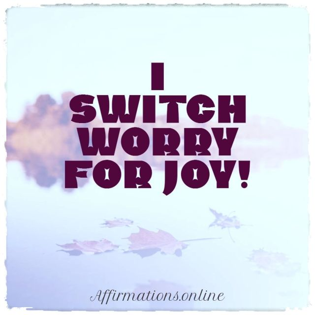 Positive affirmation from Affirmations.online - I switch worry for joy!