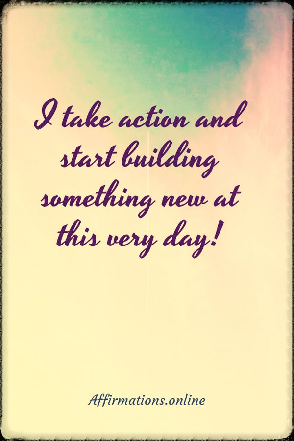 Positive affirmation from Affirmations.online - I take action and start building something new at this very day!
