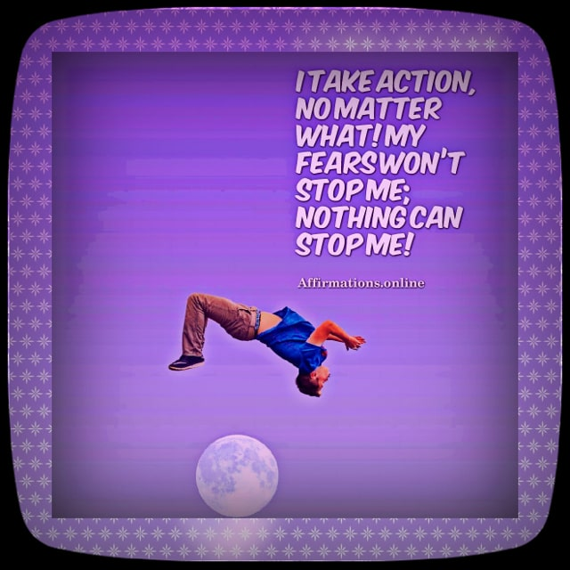 Positive affirmation from Affirmations.online - I take action, no matter what! My fears won't stop me; nothing can stop me!