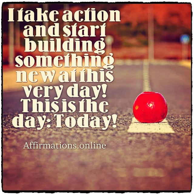 Positive affirmation from Affirmations.online - I take action and start building something new at this very day! This is the day: Today!