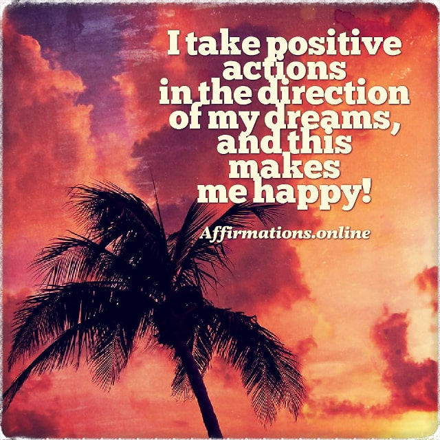 Positive affirmation from Affirmations.online - I take positive actions in the direction of my dreams, and this makes me happy!