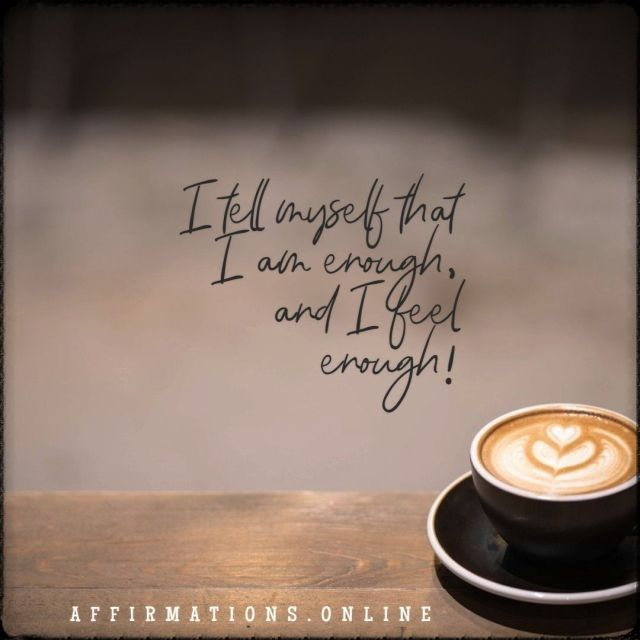 Positive affirmation from Affirmations.online - I tell myself that I am enough, and I feel enough!