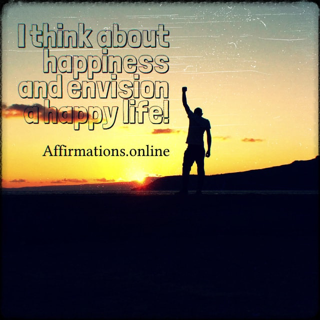Positive affirmation from Affirmations.online - I think about happiness and envision a happy life!