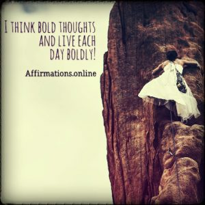 Positive affirmation from Affirmations.online - I think bold thoughts and live each day boldly!