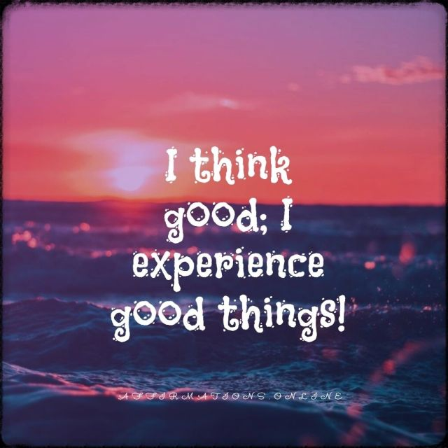 Positive affirmation from Affirmations.online - I think good; I experience good things!