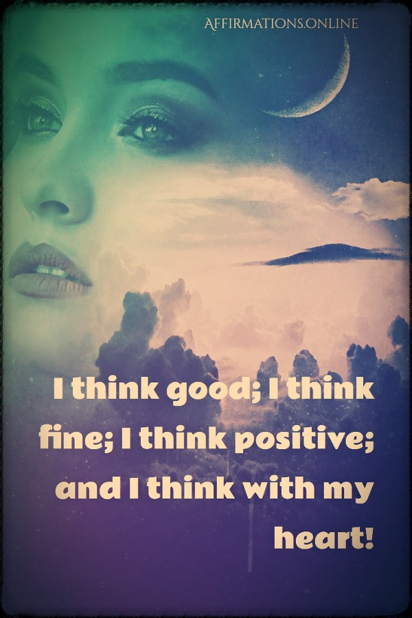 Positive affirmation from Affirmations.online - I think good; I think fine; I think positive; and I think with my heart!