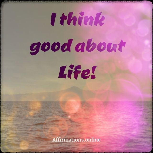 Positive affirmation from Affirmations.online - I think good about Life!