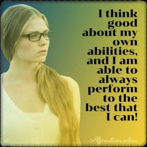 Positive Affirmation from Affirmations.online - I think good about my own abilities, and I am able to always perform to the best that I can!
