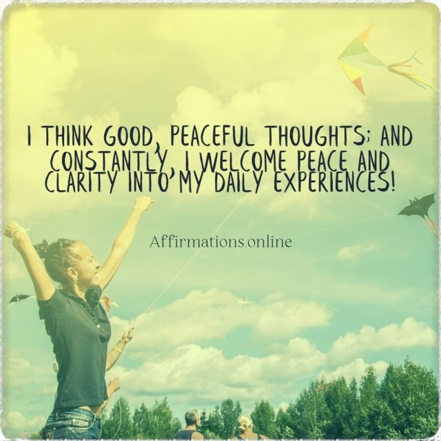 Positive affirmation from Affirmations.online - I think good, peaceful thoughts; and constantly, I welcome peace and clarity into my daily experiences!