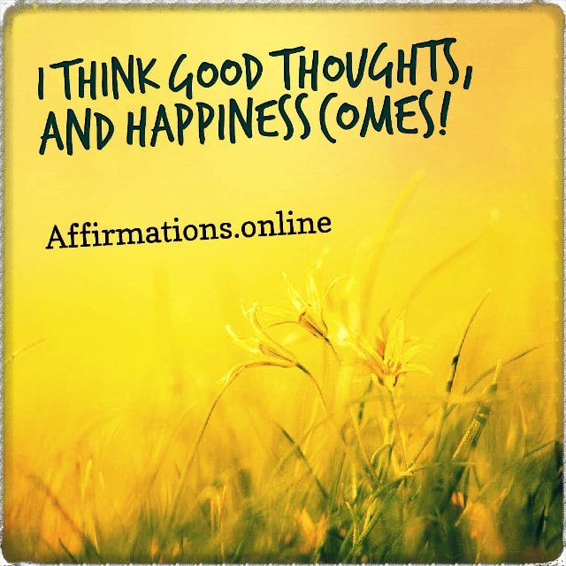 Positive affirmation from Affirmations.online - I think good thoughts, and happiness comes!
